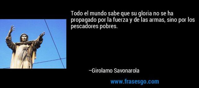 frase-todo_el_mundo_sabe_que_su_gloria_no_se_ha_propagado_por_la_f-girolamo_savonarola